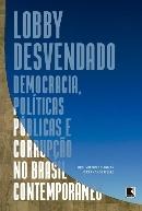 Lobby Desvendado – Democracia, Políticas Públicas E Corrupção No Brasil Contemporâneo